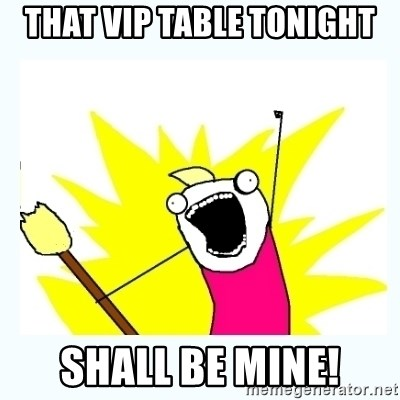 All the things - that vip table tonight shall be mine!