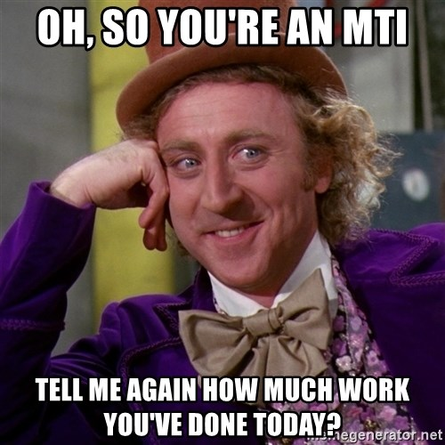 Willy Wonka - Oh, so you're an MTI Tell me again how much work you've done today?
