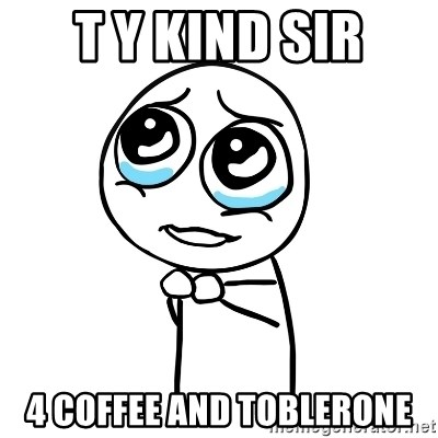 pleaseguy  - T Y kind sir 4 coffee and toblerone