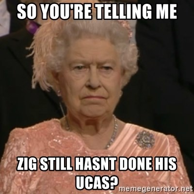 Queen Elizabeth Is Not Impressed  - so you're telling me zig still hasnt done his ucas?