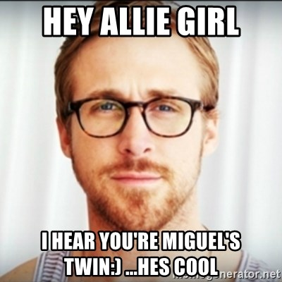 Ryan Gosling Hey Girl 3 - hey allie girl i hear you're miguel's twin:) ...hes cool