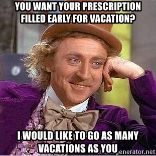 Willy Wonka - yOU WANT YOUR PRESCRIPTION FILLED EARLY FOR VACATION? i WOULD LIKE TO GO AS MANY VACATIONS AS YOU