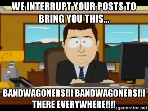 Aand Its Gone - we interrupt your posts to bring you this... bandwagoners!!! bandwagoners!!! there everywhere!!!!
