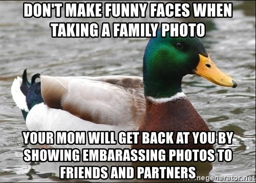 Actual Advice Mallard 1 - don't make funny faces when taking a family photo your mom will get back at you by showing embarassing photos to friends and partners
