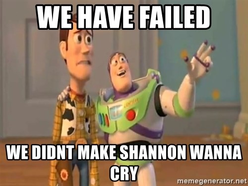 X, X Everywhere  - we have failed we didnt make shannon wanna cry