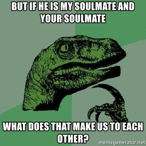 Philosoraptor - But if he is my Soulmate and your soulmate what does that make us to each other?