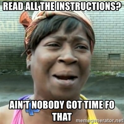 Ain't Nobody got time fo that - read all the instructions? ain't nobody got time fo that