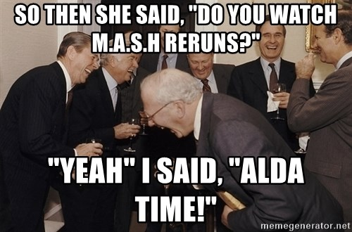 "So Then I Said... - SO THEN SHE SAID, ""DO YOU WATCH M.A.S.H RERUNS?"" ""YEAH"" I SAID, ""ALDA TIME!"""
