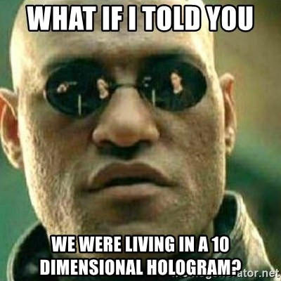 What If I Told You - WHAT IF I TOLD YOU  we were living in a 10 dimensional hologram?