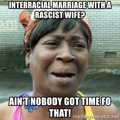 Ain't Nobody got time fo that - interracial marriage with a rascist wife? ain't nobody got time fo that!