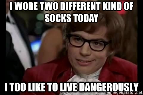 I too like to live dangerously - I wore two different kind of socks today