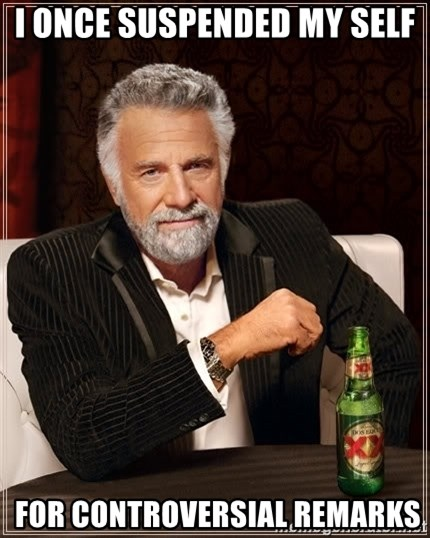 The Most Interesting Man In The World - I once SUSPENDED my self  FOR CONTROVERSIAL REMARKS