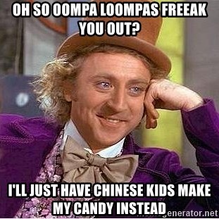 Willy Wonka - Oh so OOmpa Loompas freeak you out? I'll just have Chinese Kids make my candy instead