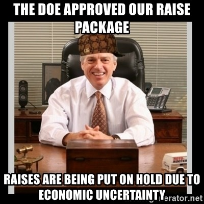 Scumbag Boss - The doe approved our raise package raises are being put On hold due to economic uncertainty