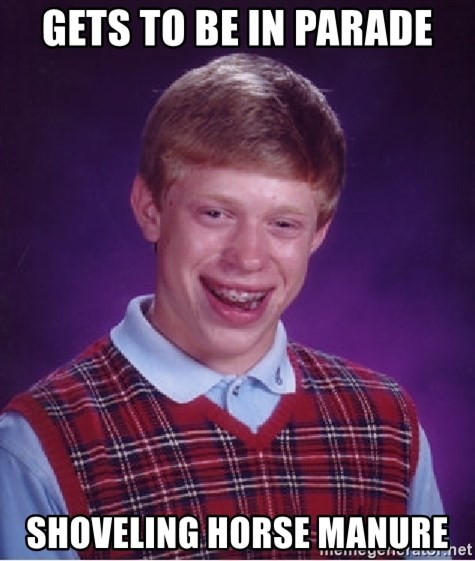 Bad Luck Brian - gets to be in parade shoveling horse manure