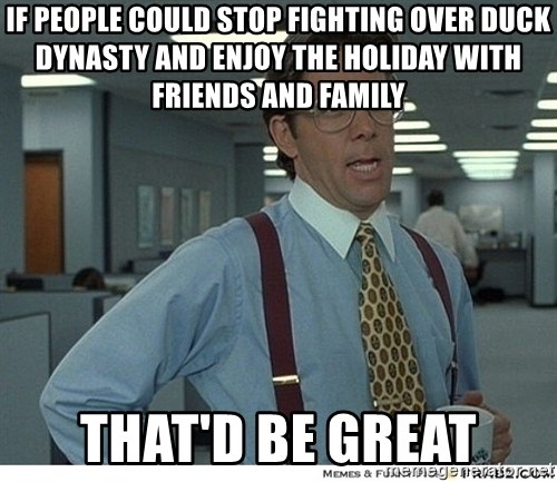 That would be great - IF PEOPLE COULD STOP FIGHTING OVER DUCK DYNASTY AND ENJOY THE HOLIDAY WITH FRIENDS AND FAMILY THAT'D Be Great