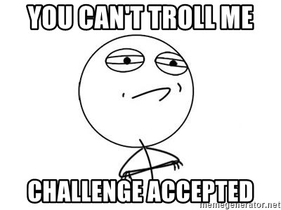 Challenge Accepted HD 1 - you can't troll me challenge accepted