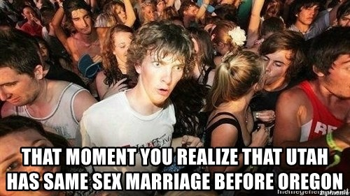 -Sudden Clarity Clarence -  that moment you realize that utah has same sex marriage before oregon