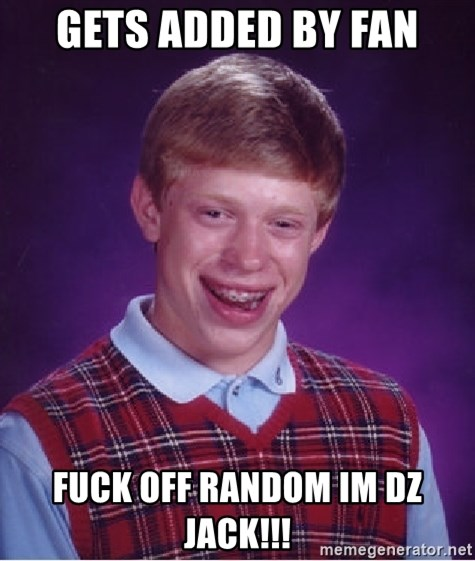 Bad Luck Brian - gets added by fan fuck off random im dz jack!!!