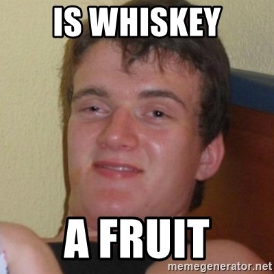 Really highguy - IS WHISKEY A FRUIT