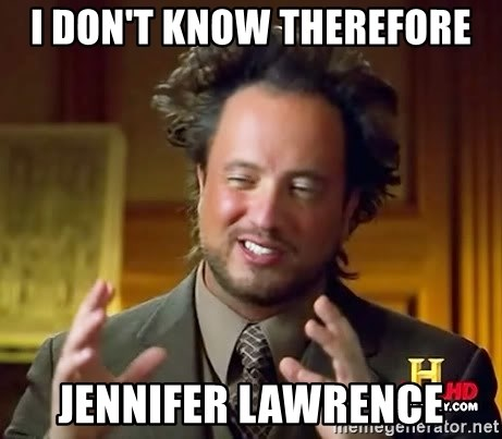 Ancient Aliens - I don't know therefore Jennifer lawrence