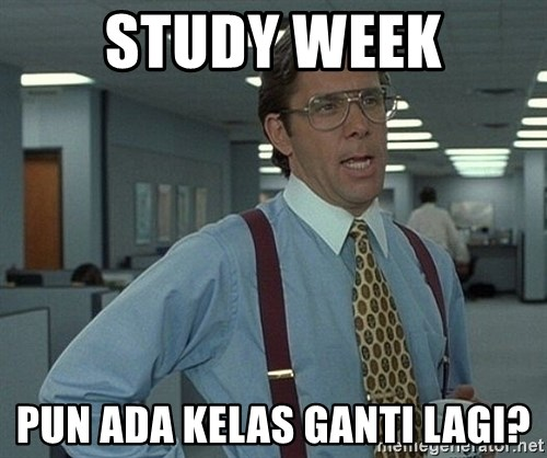 Office Space That Would Be Great - study week pun ada kelas ganti lagi?