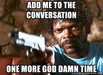 Pulp Fiction - add me to the conversation one more god damn time