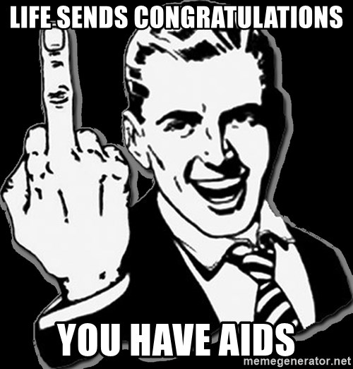 fuck you guy - LIFE SENDS CONGRATULATIONS YOU HAVE AIDS