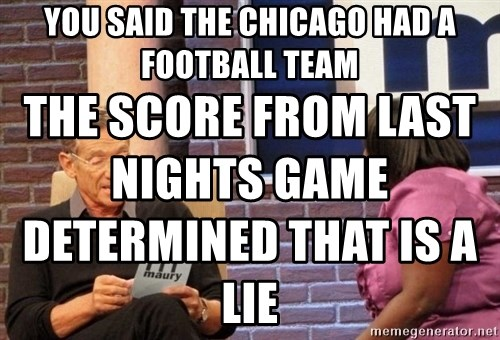 Maury Lie Detector - yOU SAID THE CHICAGO HAD A FOOTBALL TEAM THE SCORE FROM LAST NIGHTS GAME DETERMINED THAT IS A LIE