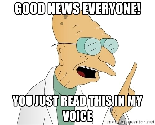 Good News Everyone - Good news everyone! you just read this in my voice