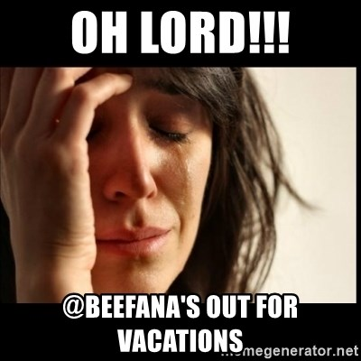 First World Problems - OH LORD!!! @BEEFANA'S OUT FOR VACATIONS