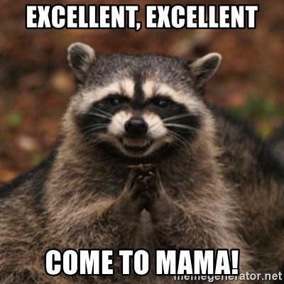 evil raccoon - Excellent, excellent Come to mama!