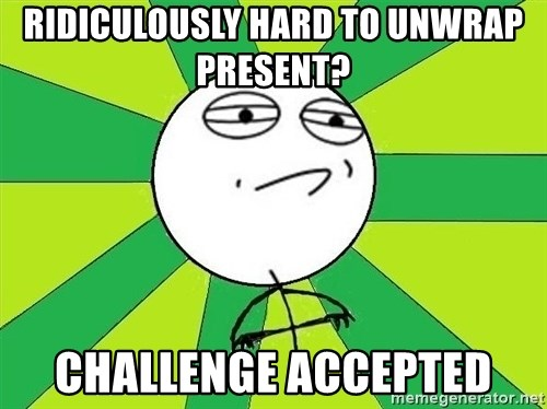 Challenge Accepted 2 - Ridiculously hard to unwrap present?  Challenge accepted
