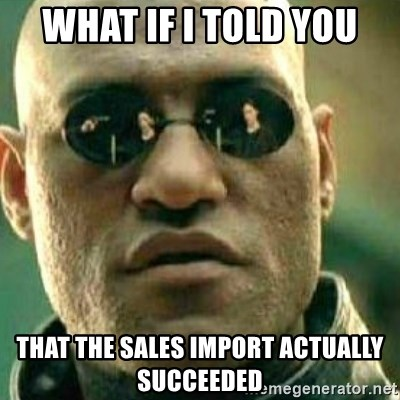 What If I Told You - what if i told you that the sales import actually succeeded