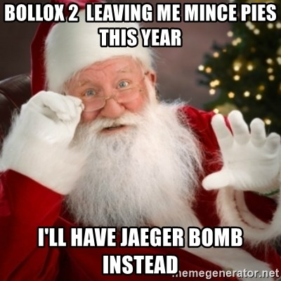 Santa claus - bollox 2  leaving me mince pies this year i'll have jaeger bomb instead