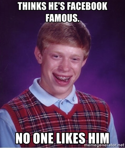 Bad Luck Brian - Thinks he's facebook famous. NO ONE LIKES HIM