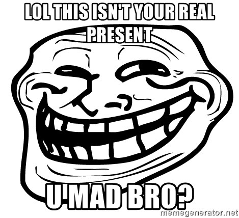 Problem Trollface - Lol this isn't your real present u mad bro?