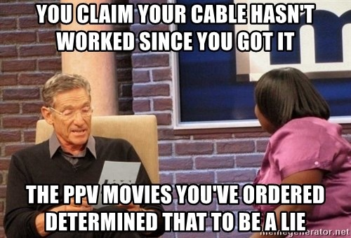 Maury Lie Detector - You claim your cable hasn't worked since you got it the ppv movies you've ordered determined that to be a lie
