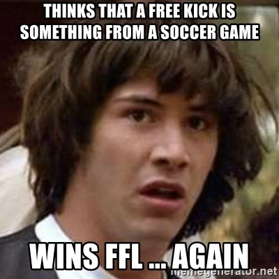 Conspiracy Keanu - Thinks that a free kick is something from a soccer game Wins FFL ... AGAIN