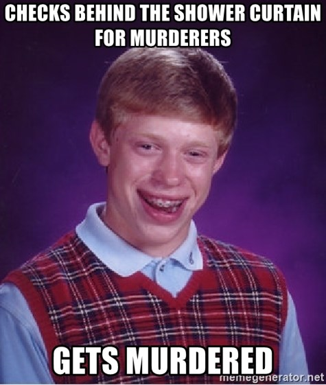 Bad Luck Brian - checks behind the shower curtain for murderers gets murdered