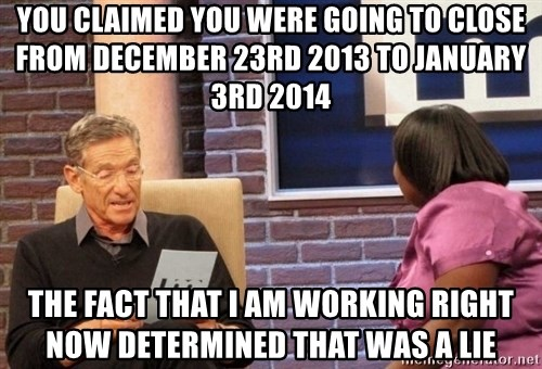 Maury Lie Detector - YOU CLAIMED YOU WERE GOING TO CLOSE from December 23rd 2013 to January 3rd 2014  tHE FACT THAT I AM WORKING RIGHT NOW DETERMINED THAT WAS A LIE