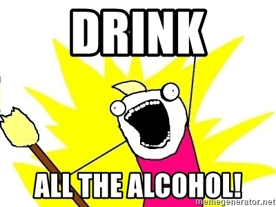 X ALL THE THINGS - drink all the alcohol!