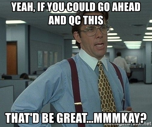 Office Space That Would Be Great - Yeah, if you could go ahead and QC this that'd be great...mmmkay?