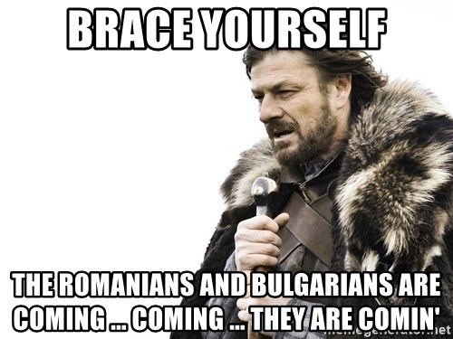 Winter is Coming - Brace yourself the romanians and bulgarians are coming ... coming ... they are comin'