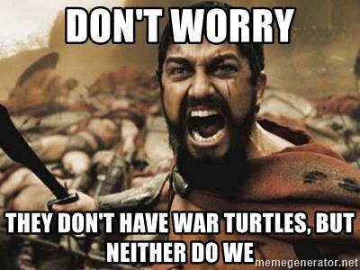 300 - Don't worry They don't have war turtles, but neither do we