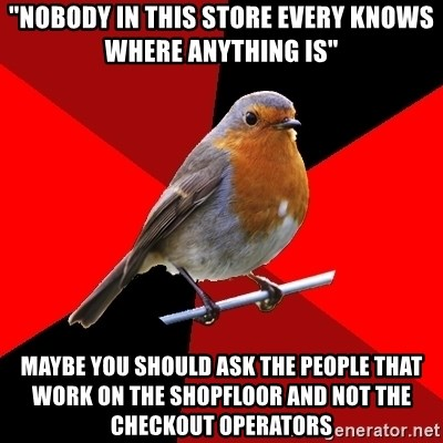 """Retail Robin - """"NOBODY IN THIS STORE EVERY KNOWS WHERE ANYTHING IS"""" Maybe you should ask the people that work on the shopfloor and not the checkout operators"""