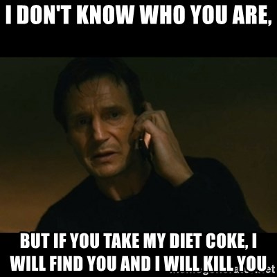 liam neeson taken - I don't know who you are,  but if you take my diet coke, I will find you and I will kill you