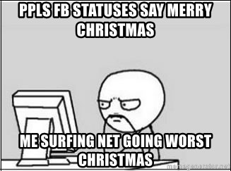 computer guy - ppls fb statuses say merry christmas me surfing net going worst christmas