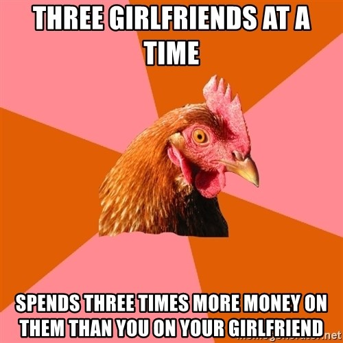 Anti Joke Chicken - three girlfriends at a time spends three times more money on them than you on your girlfriend