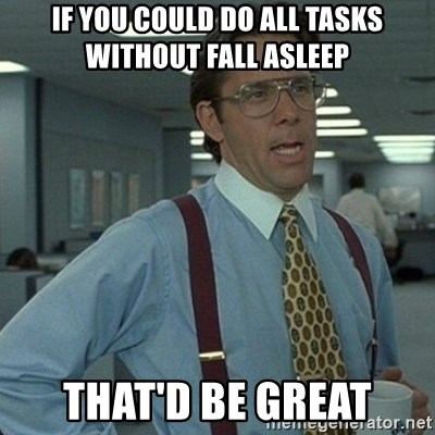 Yeah that'd be great... - if you could do all tasks without fall asleep that'd be great